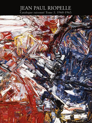 Jean Paul Riopelle : Catalogue Raisonné Tome 3 1960-1965: Riopelle, Yseult / Riopelle, ...