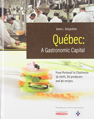 QUEBEC: A Gastronomic Capital - From Portneuf to Charlevoix, 30 Chefs, 60 Producers and 90 Receipes