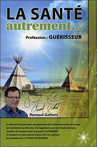LA SANTE AUTREMENT. PROFESSION : GUERISSEUR: GALLANT RENAUD
