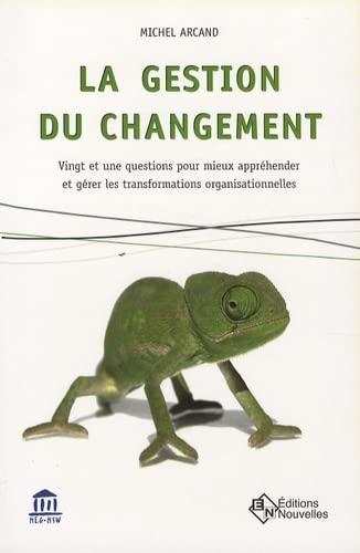 La gestion du changement : Vingt et une questions pour mieux appr?hender et g?rer les ...