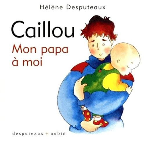 Caillou: mon papa à moi: Desputeaux, H�l�ne