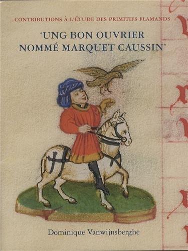 9782930054179: 'Ung bon ouvrier nommé Marquet Caussin': Peinture et enluminure en Hainaut avant Simon Marmion (Contributions to the Study of the Flemish Primitives) (French Edition)