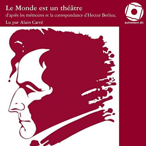 Le Monde est un theatre D'apres les memoires et la correspondan: Berlioz Hector