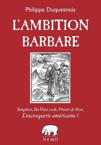 9782940038343: L'Ambition Barbare, Templiers, Da Vinci Code, Prieure de Sion, l'Escroquerie Americaine!
