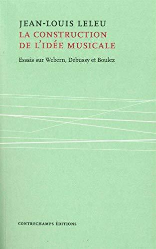 9782940068470: La construction de l'idée musicale : Essais sur Webern, Debussy et Boulez