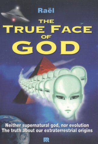 The True Face of God: Neither Supernatural God, Nor Evolution the Truth About Our Extraterrestria...