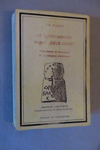 9782950375605: Le Christianisme avant Jésus-Christ : Préhistoire et formation de la religion chrétienne