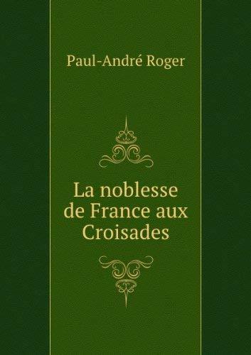 La noblesse de France aux croisades: Roger Paul AndrÃ
