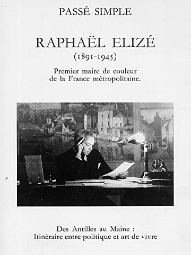 Raphael Elize (1891-1945): Premier maire de couleur de la France metropolitaine : des Antilles au ...