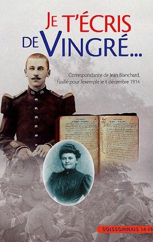 9782950887092: Je t'écris de Vingre : Correspondance de Jean Blanchard fusillé pour l'exemple le 4 décembre 1914