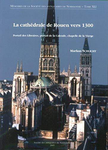 9782951055834: La cathédrale de Rouen vers 1300 : Portail des Libraires, portail de la Calende, chapelle de la Vierge (Mémoires de la Société des Antiquaires de Normandie)