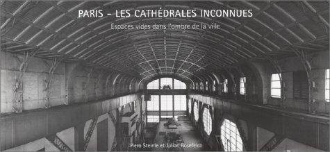 Paris Les Cathedrales Inconnues. espaces vides dans l'ombre de la ville ; [a` l'occasion ...