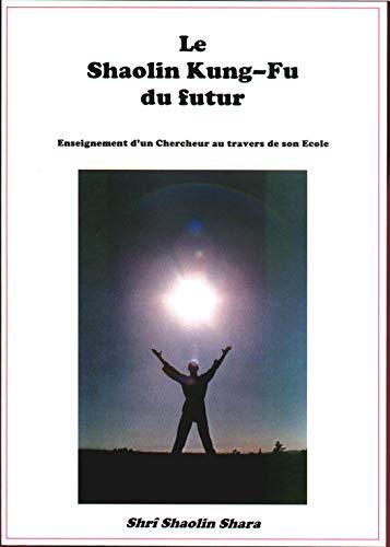9782951389700: La Shaolin Kung-Fu du futur : enseignement d'un chercheur au travers de son école