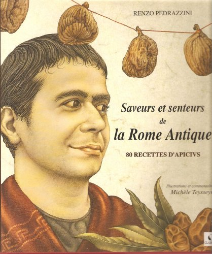 9782951470613: Saveurs et senteurs de la Rome antique : 80 recettes d'Apicius (Le tour du temps en 80 recettes et un parfum)