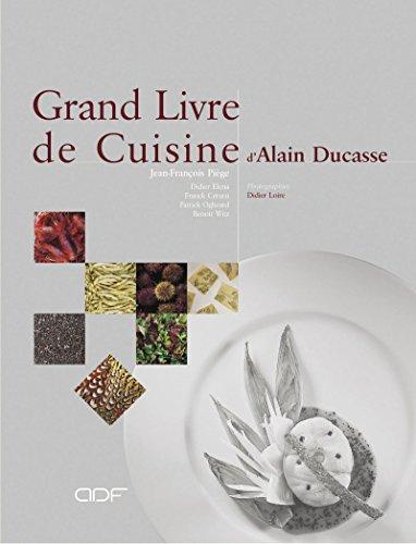 Le Grand Livre de cuisine d'Alain Ducasse: Ducasse, Alain, Pi�ge, Jean-Fran�ois, Elena, Didier
