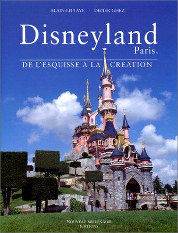 Disneyland Paris : De l'esquisse à la création: Littaye, Alain, Ghez, Didier, ...