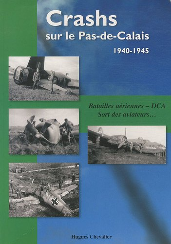 9782951983519: Crashs sur le Pas-de-Calais, 1940-1945 : Batailles aériennes, DCA, Sort des aviateurs...