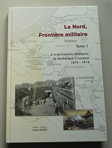 9782952057400: Le Nord, frontière militaire : Tome 1, L'organisation défensive de Dunkerque à Longwy 1874-1914