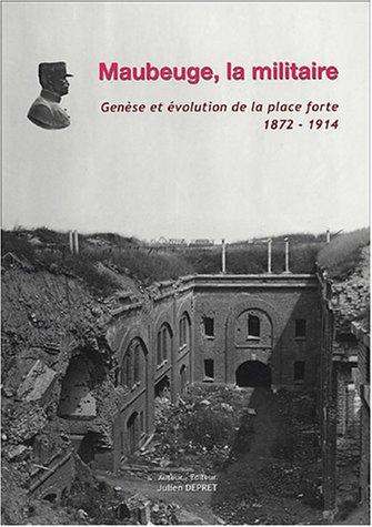 9782952057417: Maubeuge la militaire : Gen�se et �volution de la place forte 1872-1914