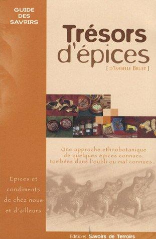 9782952094726: Tr�sors d'�pices : Les �pices et condiments de chez nous et d'ailleurs... Une approche ethnobotanique de quelques �pices connues, tomb�es dans l'oubli ou mal connues...