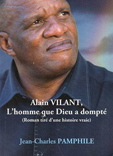 9782952135559: Alain Vilant, L'homme que Dieu a dompté (roman tiré d'une histoire vraie)