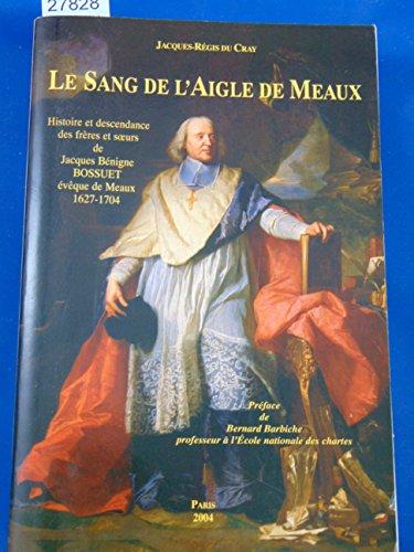 9782952150002: Le sang de l'Aigle de Meaux : Histoire et descendance des frères et soeurs de Jacques Bénigne Bossuet, évêque de Meaux 1627-1704