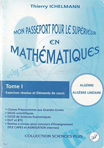 9782952262606: Mon passeport pour le supérieur en mathématiques - tome I - Exercices résolus et éléments de cours : Algèbre, Algèbre linéaire