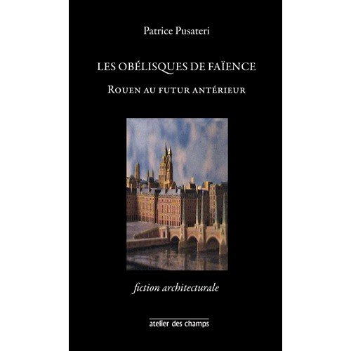 9782952692984: Les Obelisques de Faience ; Rouen au Futur Anterieur ; Fiction Architecturale