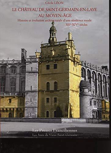 9782952721448: Le château de Saint-Germain-en-Laye au Moyen Age : Histoire et évolution architecturale d'une résidence royale XIIe-XIVe siècles