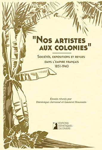 9782953304169: Nos Artistes aux Colonies. Societes, Expositions et Revues Dans l'Empire Français, 1851-1940.