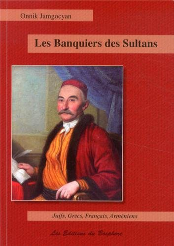 Les banquiers des sultans: Juifs, Francs, Grecs: JAMGOCYAN, ONNIK