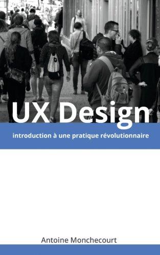 9782954595405: UX Design: introduction a une pratique revolutionnaire (Introduction a l'UX Design) (Volume 1) (French Edition)