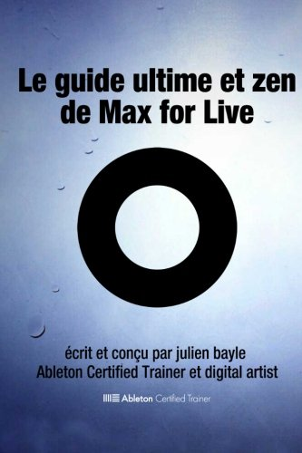 9782954690933: Le Guide Ultime et Zen de Max for Live: Maîtriser et utiliser Max for Live avec Ableton Live (French Edition)