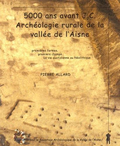 9782954765808: 5000 ans avant J-C, arch�ologie rurale de la vall�e de l'Aisne : Premi�res fermes, premiers champs, la vie quotidienne au N�olithique