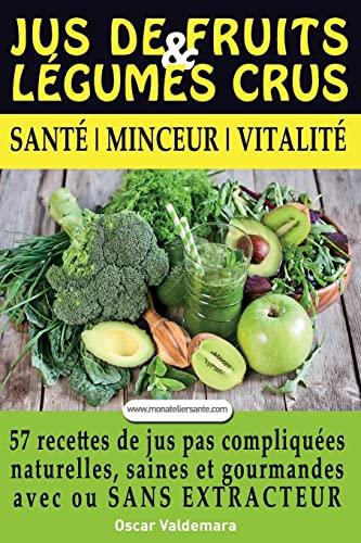 9782955413302: Jus de Fruits et de Legumes Crus: 57 recettes faciles et un Guide Pratique Complet pour améliorer votre alimentation : Santé, Vitalité et Minceur, ... sans extracteur, FACILEMENT ET DURABLEMENT.