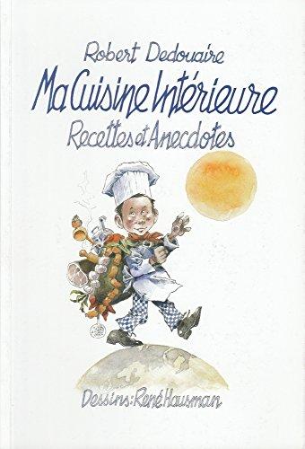 9782960064919: Ma Cuisine Intérieure - Recettes et Anecdotes Robert DEDOUAIRE