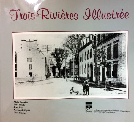 Trois-Rivieres illustree (French Edition): Gamelin, Alain; Hardy, Rene; Roy, Jean; Seguin, Normand;...