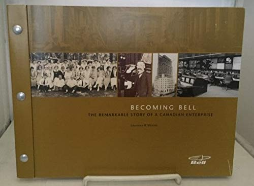 Becoming Bell : The Remarkable Story of a Canadian Enterprise