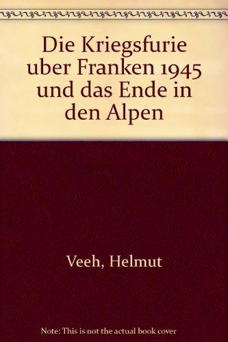 9783000036248: Die Kriegsfurie uber Franken 1945 und das Ende in den Alpen