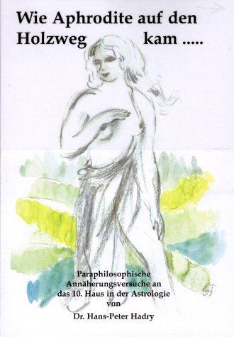 9783000101953: Wie Aphrodite auf den Holzweg kam...: Para Philosophische Annäherungsversuche an das 10. Haus in der Astrologie (Livre en allemand)