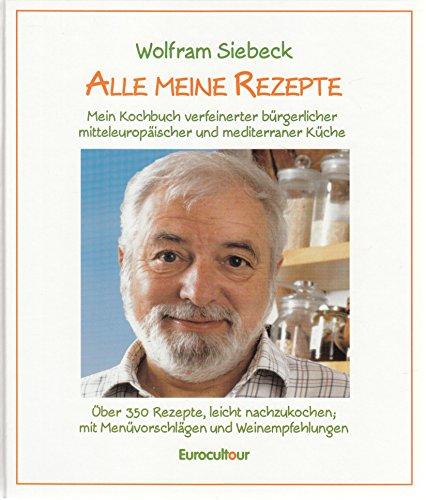 High Quality Alle Meine Rezepte: Mein Kochbuch Verfeinerter Bürgerlicher,: Siebeck,  Wolfram