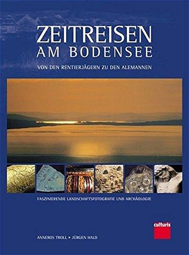 Zeitreisen am Bodensee. Von den Rentierjägern zu den Alemannen. Faszinierende ...