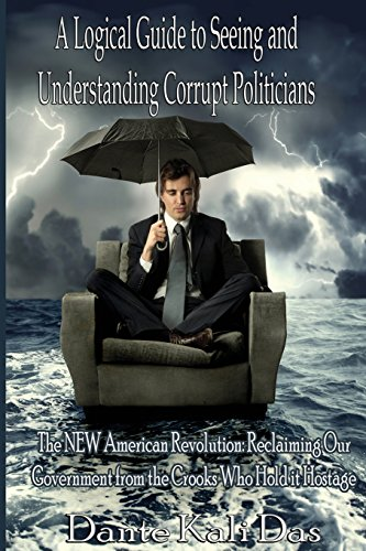 9783000358234: A logical Guide to seeing and understanding corrupt Politicians: The NEW American Revolution: Reclaiming Our Government from the Crooks Who Hold it Hostage