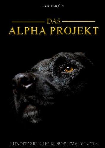 Das Alpha-Projekt: Hundeerziehung und Problemverhalten: Raik Labjon