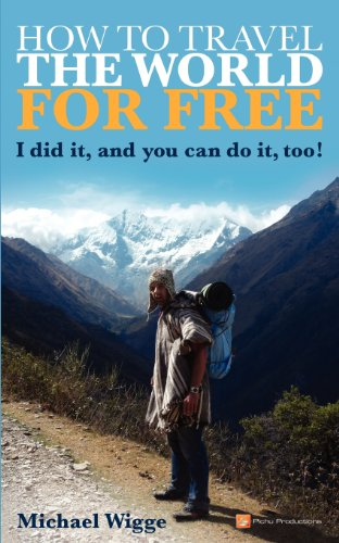 How to Travel the World for FREE: I did it, and you can do it, too!: Wigge, Michael