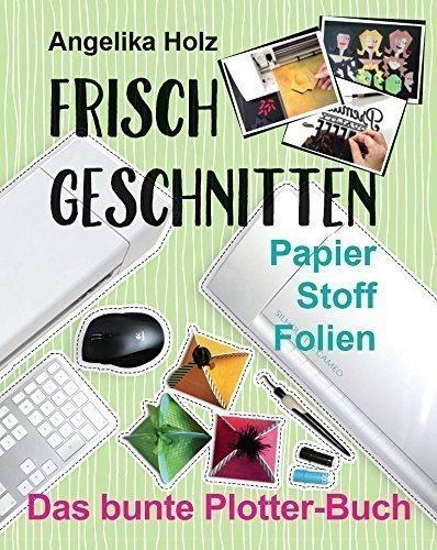 9783000507687: Holz, A: Frisch Geschnitten - Das bunte Plotter-Buch