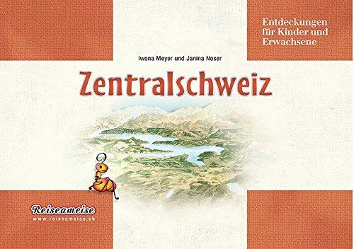 Zentralschweiz: Entdeckungen für Kinder und Erwachsene: Meyer, Iwona, Noser,