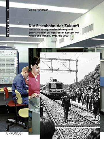 9783034008563: �Die Eisenbahn der Zukunft�: Automatisierung, Schnellverkehr und Modernisierung bei den SBB 1955 � 2005
