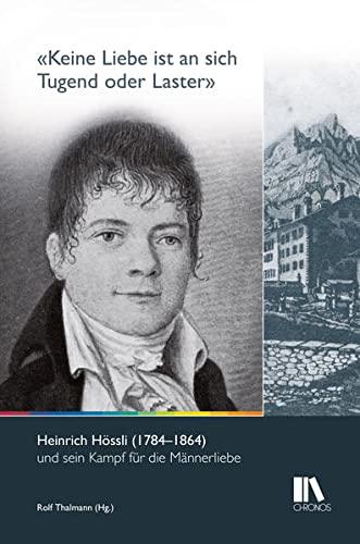 «Keine Liebe ist an sich Tugend oder Laster»: Heinrich Hössli (1784-1864) und sein Kampf für die ...