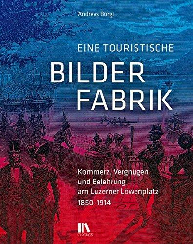 Eine touristische Bilderfabrik: Kommerz, Vergnugen und Belehrung am Luzerner Lowenplatz, 1850-1914:...